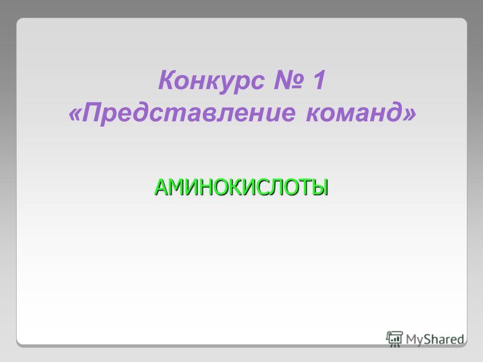 Конкурс 1 «Представление команд» АМИHОКИСЛОТЫ