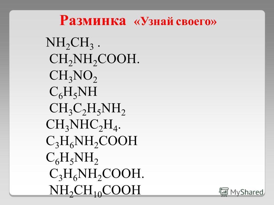 Разминка «Узнай своего» NH 2 CH 3. CH 2 NH 2 COOH. CH 3 NO 2 C 6 H 5 NH CH 3 C 2 H 5 NH 2 CH 3 NHC 2 H 4. C 3 H 6 NH 2 COOH C 6 H 5 NH 2 C 3 H 6 NH 2 COOH. NH 2 CH 10 COOH