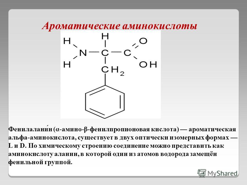 Ароматические аминокислоты Фенилалани́н (α-амино-β-фенилпропионовая кислота) ароматическая альфа-аминокислота, существует в двух оптически изомерных формах L и D. По химическому строению соединение можно представить как аминокислоту аланин, в которой
