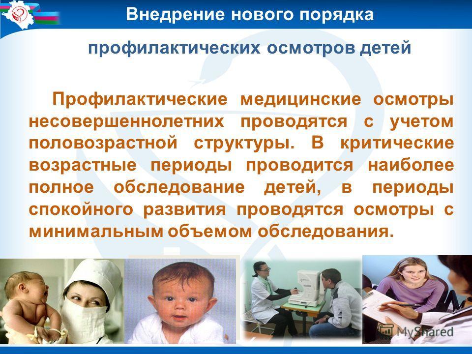 Внедрение нового порядка профилактических осмотров детей Профилактические медицинские осмотры несовершеннолетних проводятся с учетом половозрастной структуры. В критические возрастные периоды проводится наиболее полное обследование детей, в периоды с