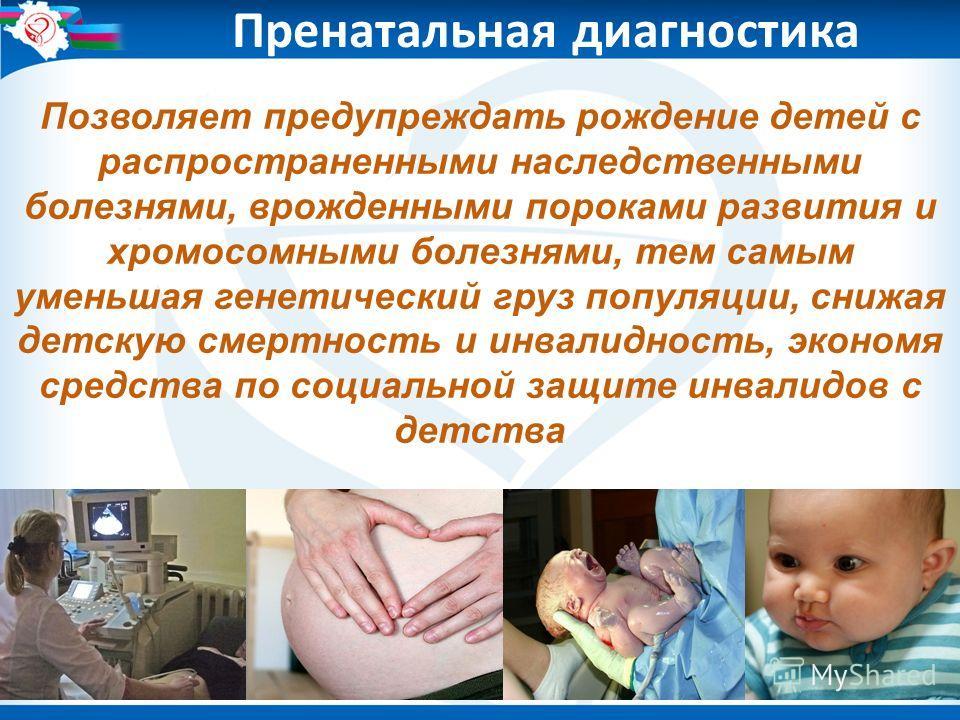 Пренатальная диагностика Позволяет предупреждать рождение детей с распространенными наследственными болезнями, врожденными пороками развития и хромосомными болезнями, тем самым уменьшая генетический груз популяции, снижая детскую смертность и инвалид