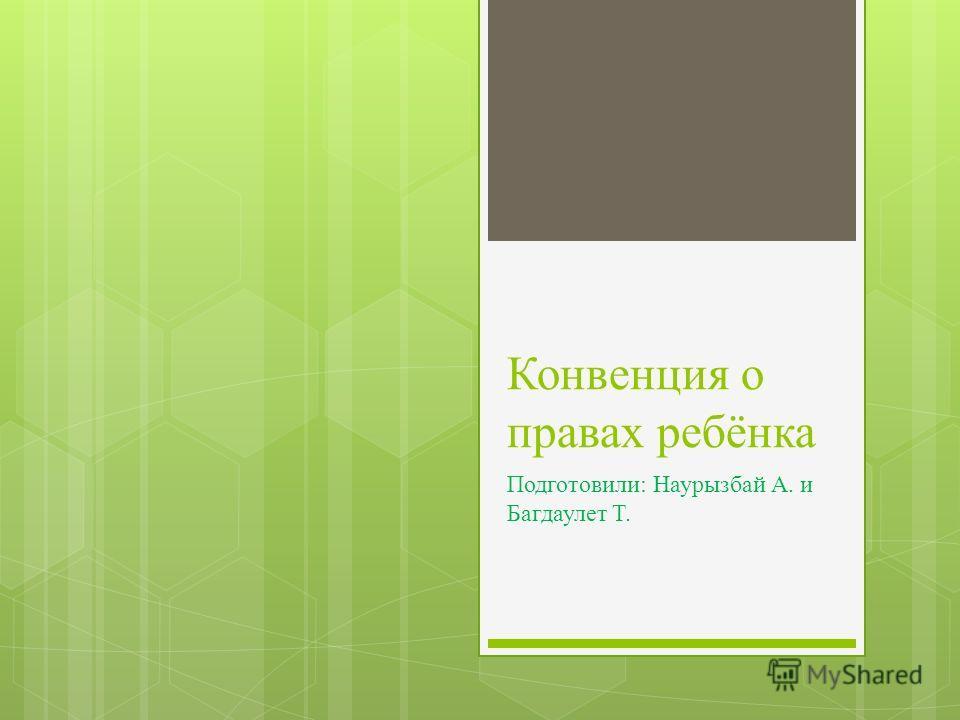Конвенция о правах ребёнка Подготовили: Наурызбай А. и Багдаулет Т.