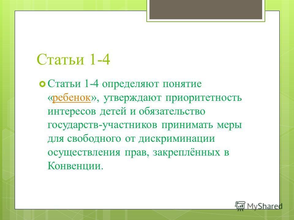 Статьи 1-4 Статьи 1-4 определяют понятие «ребенок», утверждают приоритетность интересов детей и обязательство государств-участников принимать меры для свободного от дискриминации осуществления прав, закреплённых в Конвенции.ребенок