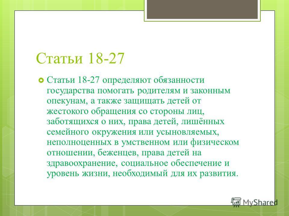 Статьи 18-27 Статьи 18-27 определяют обязанности государства помогать родителям и законным опекунам, а также защищать детей от жестокого обращения со стороны лиц, заботящихся о них, права детей, лишённых семейного окружения или усыновляемых, неполноц