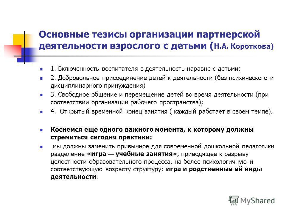 Основные тезисы организации партнерской деятельности взрослого с детьми ( Н.А. Короткова) 1. Включенность воспитателя в деятельность наравне с детьми; 2. Добровольное присоединение детей к деятельности (без психического и дисциплинарного принуждения)