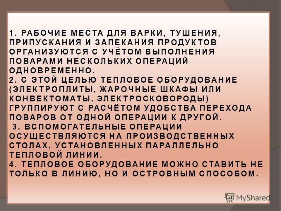 1. РАБОЧИЕ МЕСТА ДЛЯ ВАРКИ, ТУШЕНИЯ, ПРИПУСКАНИЯ И ЗАПЕКАНИЯ ПРОДУКТОВ ОРГАНИЗУЮТСЯ С УЧЁТОМ ВЫПОЛНЕНИЯ ПОВАРАМИ НЕСКОЛЬКИХ ОПЕРАЦИЙ ОДНОВРЕМЕННО. 2. С ЭТОЙ ЦЕЛЬЮ ТЕПЛОВОЕ ОБОРУДОВАНИЕ (ЭЛЕКТРОПЛИТЫ, ЖАРОЧНЫЕ ШКАФЫ ИЛИ КОНВЕКТОМАТЫ, ЭЛЕКТРОСКОВОРОДЫ)