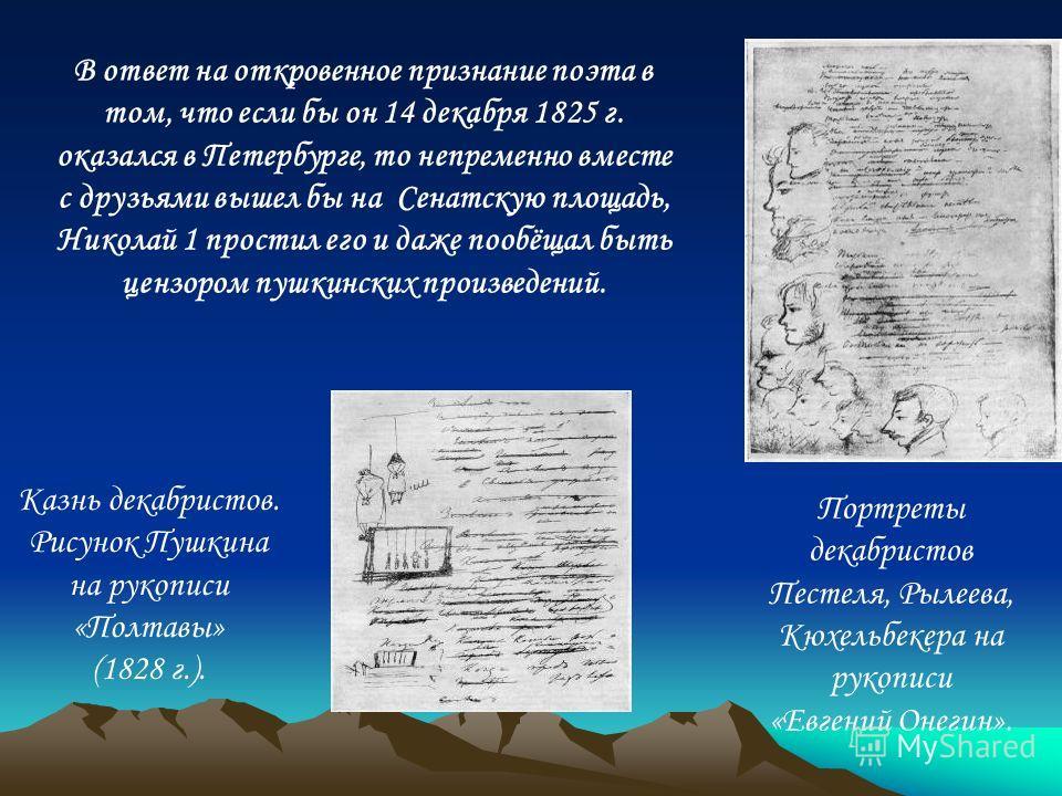 В ответ на откровенное признание поэта в том, что если бы он 14 декабря 1825 г. оказался в Петербурге, то непременно вместе с друзьями вышел бы на Сенатскую площадь, Николай 1 простил его и даже пообёщал быть цензором пушкинских произведений. Портрет