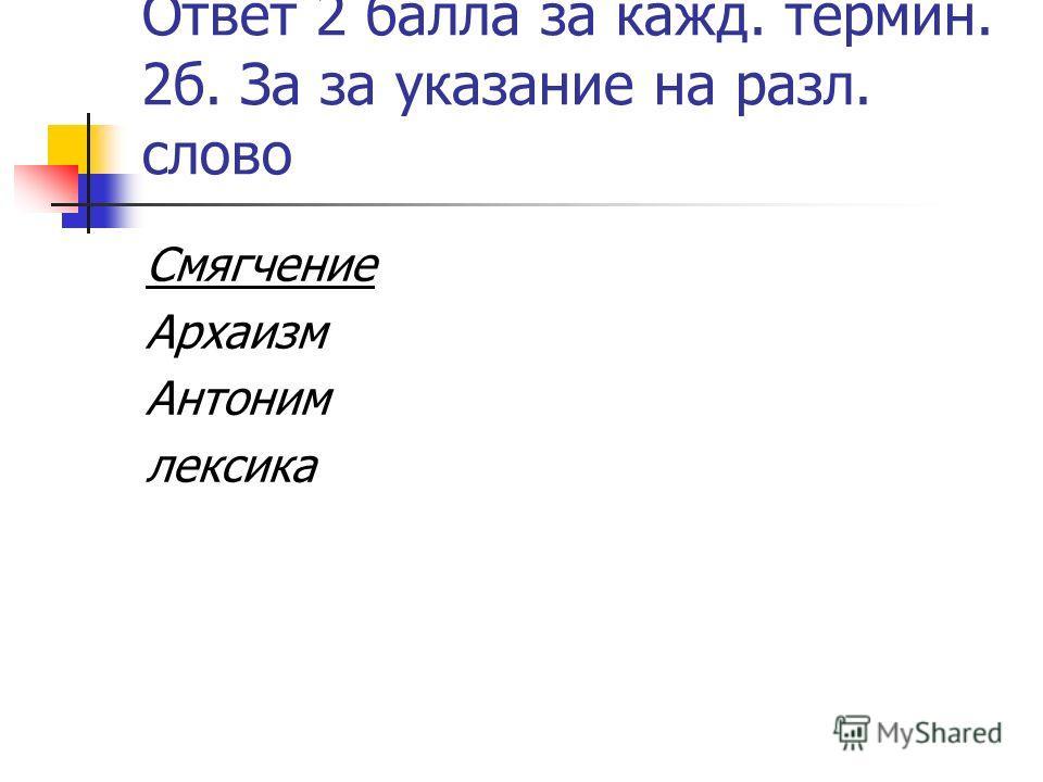 Ответ 2 балла за кажд. термин. 2б. За за указание на разл. слово Смягчение Архаизм Антоним лексика