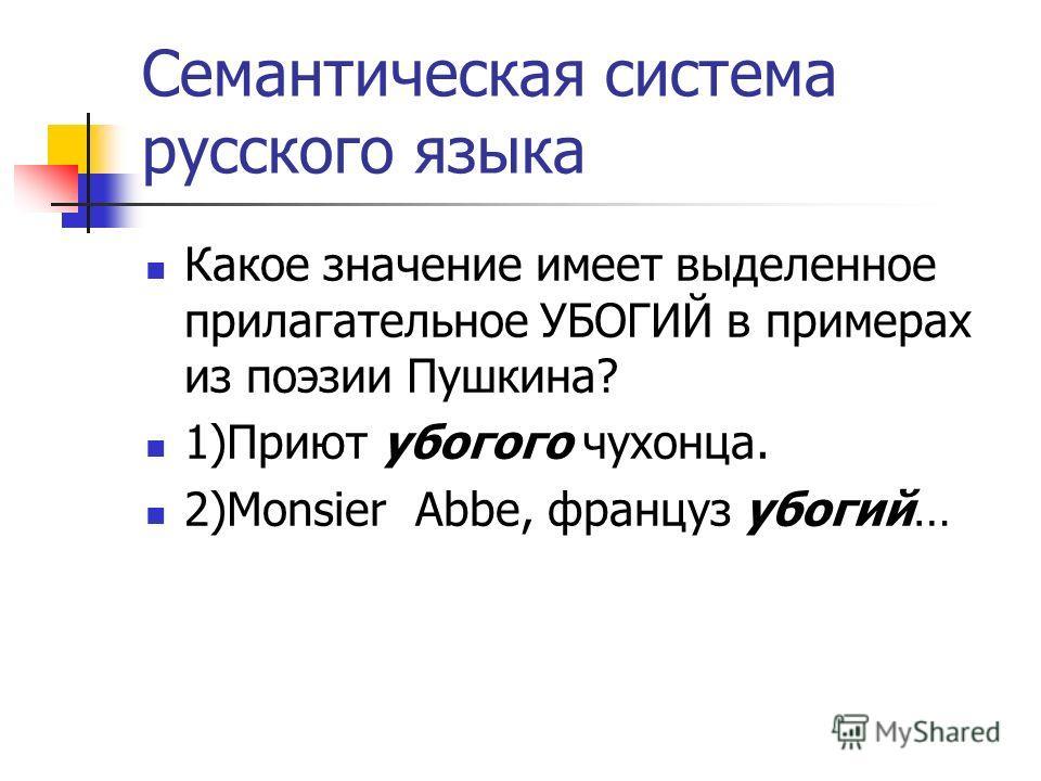 Семантическая система русского языка Какое значение имеет выделенное прилагательное УБОГИЙ в примерах из поэзии Пушкина? 1)Приют убогого чухонца. 2)Monsier Abbe, француз убогий…