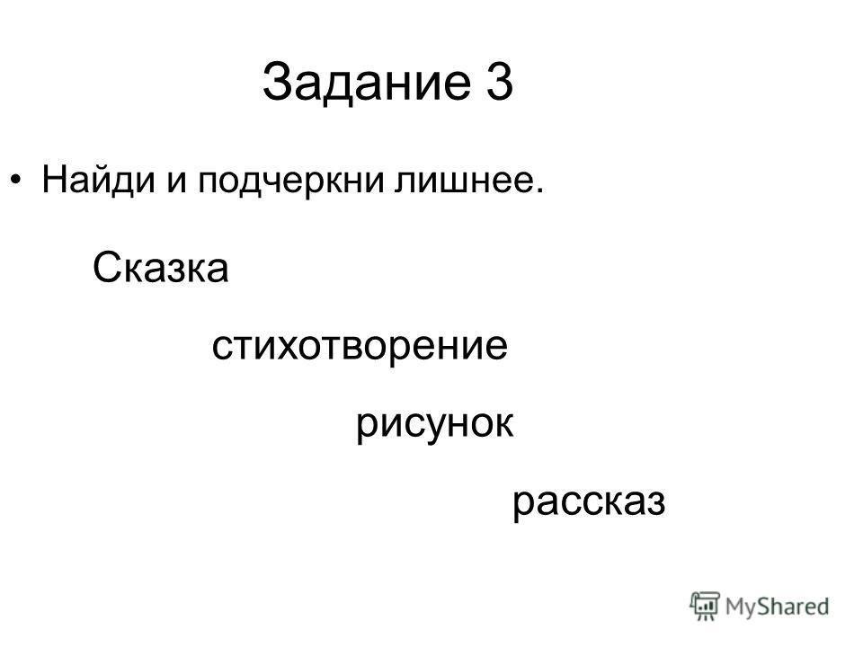Задание 3 Найди и подчеркни лишнее. Сказка стихотворение рисунок рассказ