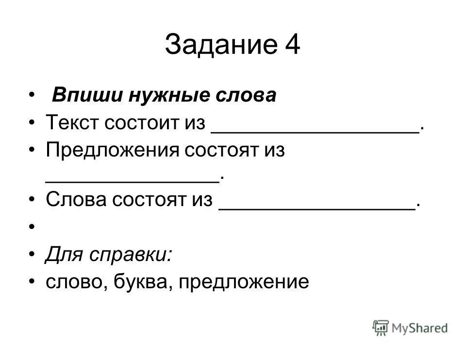 Задание 4 Впиши нужные слова Текст состоит из __________________. Предложения состоят из _______________. Слова состоят из _________________. Для справки: слово, буква, предложение