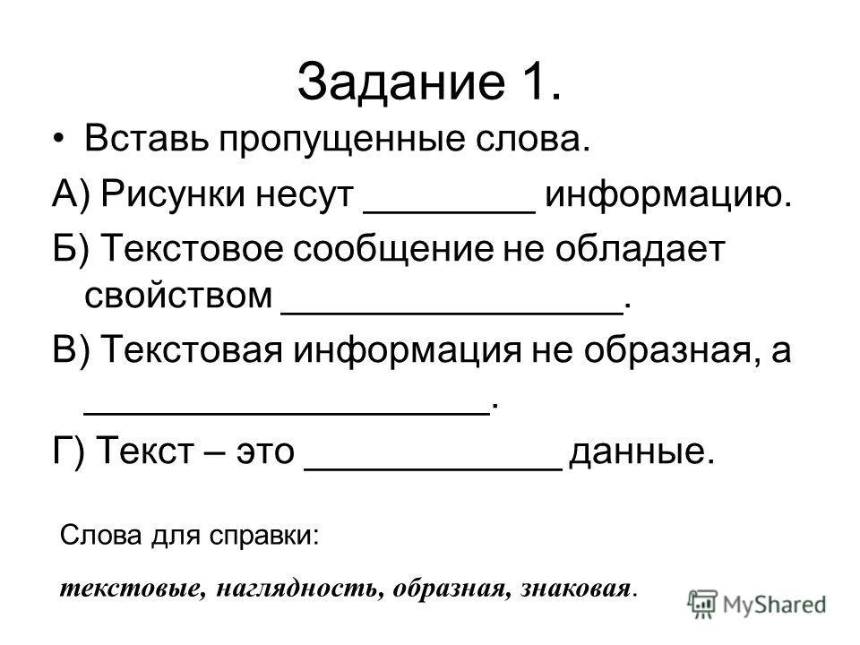 Задание 1. Вставь пропущенные слова. А) Рисунки несут ________ информацию. Б) Текстовое сообщение не обладает свойством ________________. В) Текстовая информация не образная, а ___________________. Г) Текст – это ____________ данные. Слова для справк