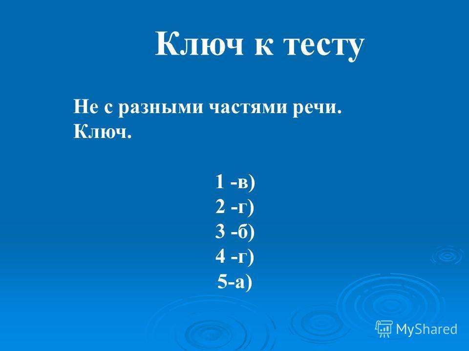Ключ к тесту Не с разными частями речи. Ключ. 1 -в) 2 -г) 3 -б) 4 -г) 5-а)