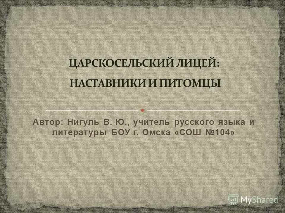 Автор: Нигуль В. Ю., учитель русского языка и литературы БОУ г. Омска «СОШ 104»