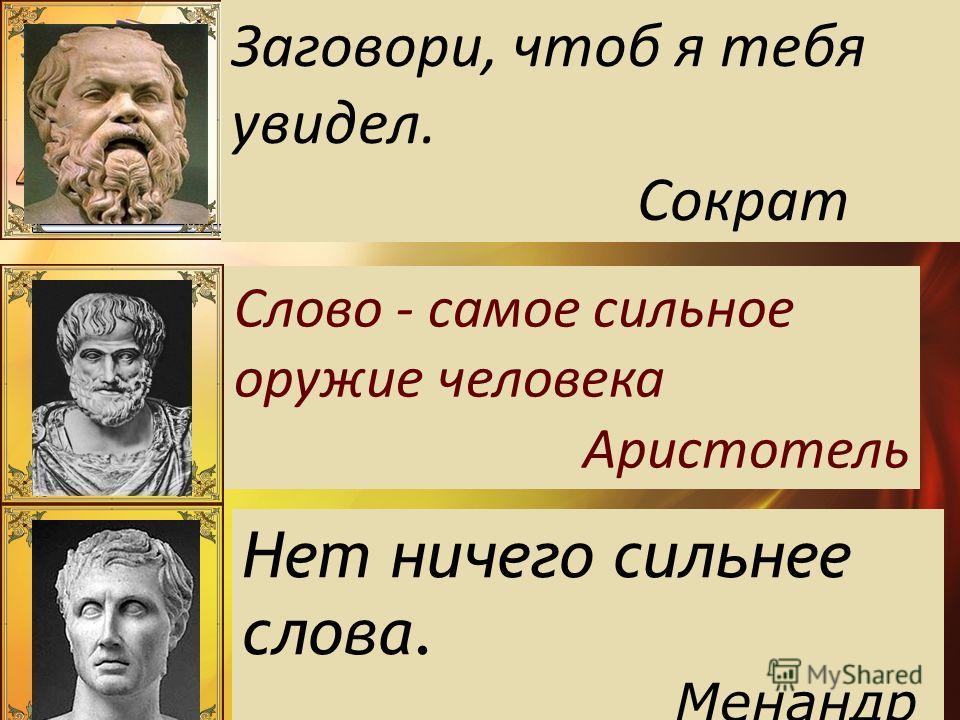 Заговори, чтоб я тебя увидел. Сократ Слово - самое сильное оружие человека Аристотель Нет ничего сильнее слова. Менандр