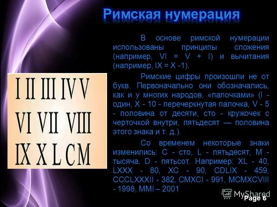 Page 6 В основе римской нумерации использованы принципы сложения (например, VI = V + I) и вычитания (например, IX = X -1). Римские цифры произошли не от букв. Первоначально они обозначались, как и у многих народов, «палочками» (I - один, X - 10 - пер