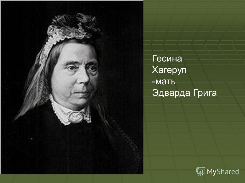 Гесина Хагеруп -мать Эдварда Грига