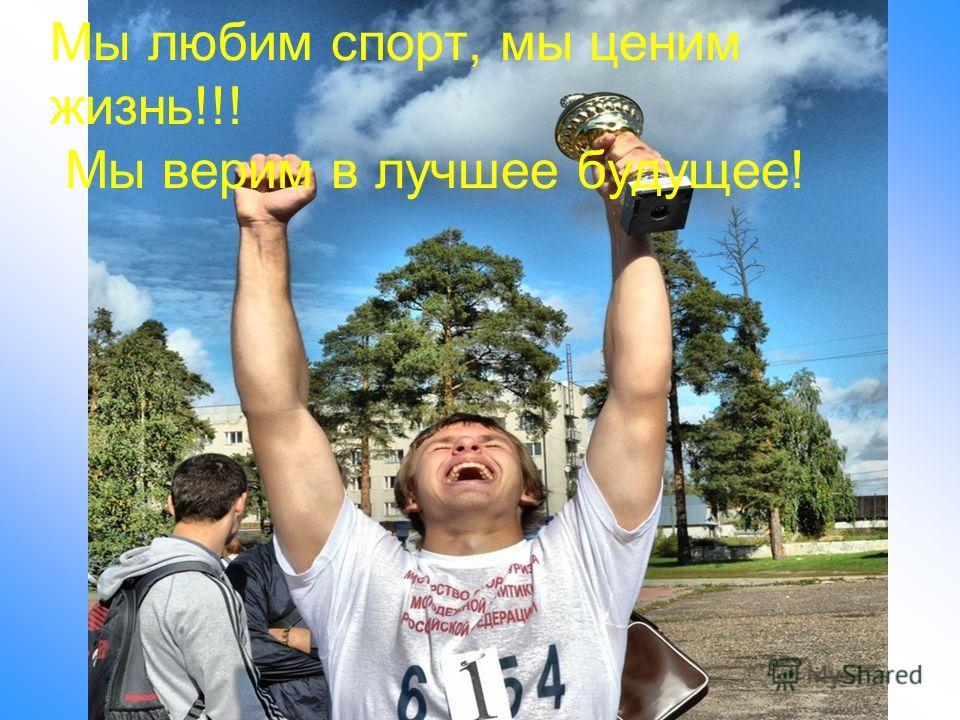 Мы любим спорт, мы ценим жизнь!!! Мы верим в лучшее будущее!