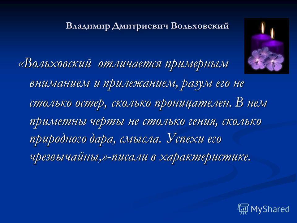 Владимир Дмитриевич Вольховский «Вольховский отличается примерным вниманием и прилежанием, разум его не столько остер, сколько проницателен. В нем приметны черты не столько гения, сколько природного дара, смысла. Успехи его чрезвычайны,»-писали в хар