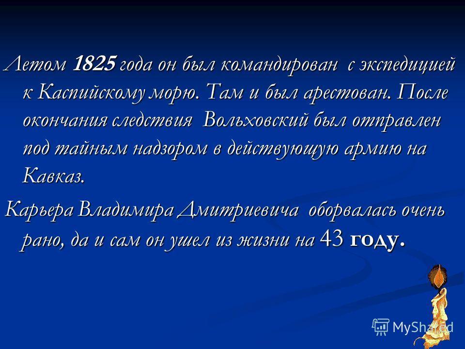 Летом 1825 года он был командирован с экспедицией к Каспийскому морю. Там и был арестован. После окончания следствия Вольховский был отправлен под тайным надзором в действующую армию на Кавказ. Карьера Владимира Дмитриевича оборвалась очень рано, да