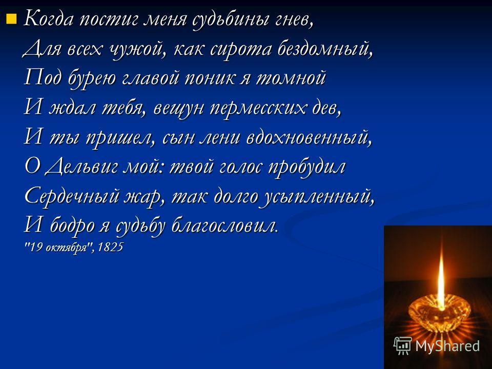 . Когда постиг меня судьбины гнев, Для всех чужой, как сирота бездомный, Под бурею главой поник я томной И ждал тебя, вещун пермесских дев, И ты пришел, сын лени вдохновенный, О Дельвиг мой: твой голос пробудил Сердечный жар, так долго усыпленный, И