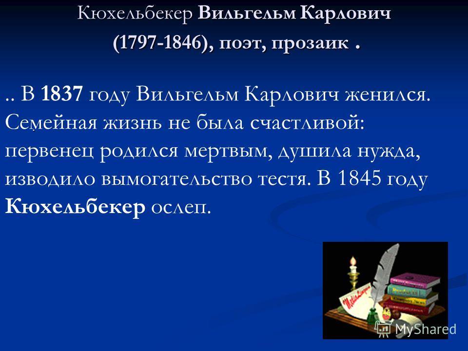 Кюхельбекер Вильгельм Карлович (1797-1846), поэт, прозаик.... В 1837 году Вильгельм Карлович женился. Семейная жизнь не была счастливой: первенец родился мертвым, душила нужда, изводило вымогательство тестя. В 1845 году Кюхельбекер ослеп.