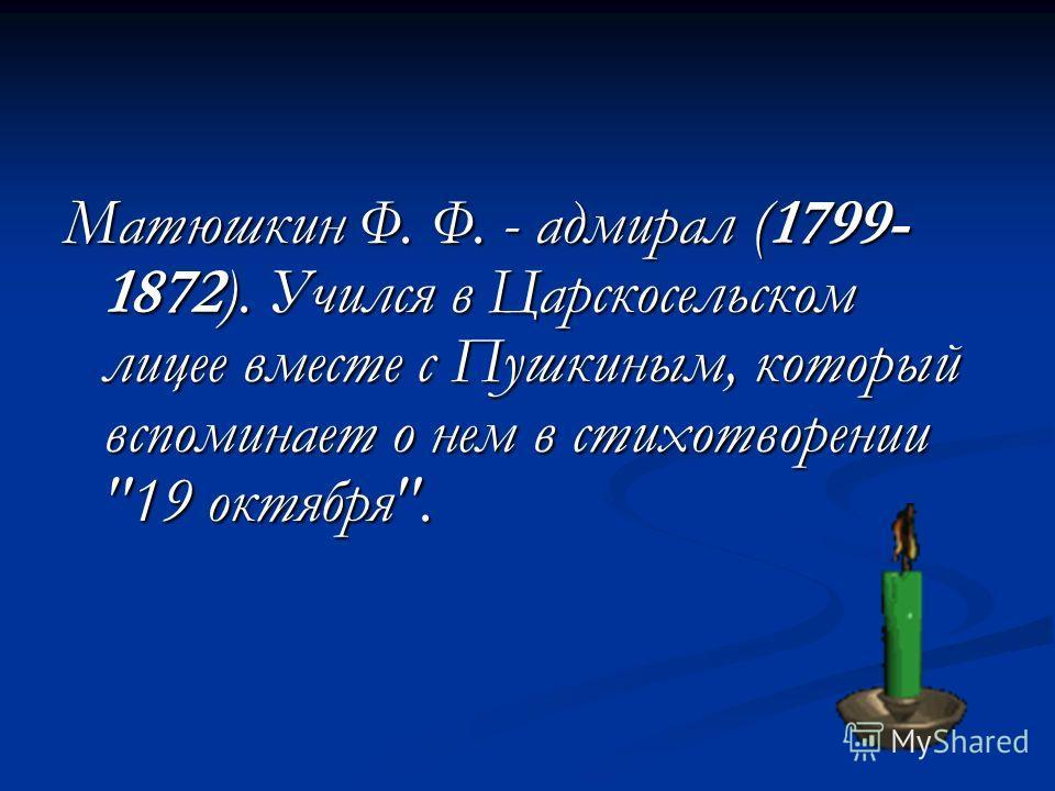 Матюшкин Ф. Ф. - адмирал (1799- 1872). Учился в Царскосельском лицее вместе с Пушкиным, который вспоминает о нем в стихотворении 19 октября.