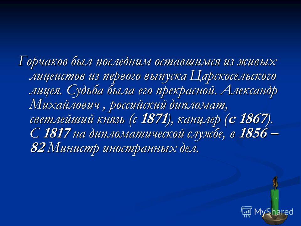 Горчаков был последним оставшимся из живых лицеистов из первого выпуска Царскосельского лицея. Судьба была его прекрасной. Александр Михайлович, российский дипломат, светлейший князь (с 1871), канцлер (с 1867). С 1817 на дипломатической службе, в 185