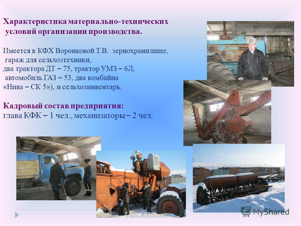 Характеристика материально-технических условий организации производства. Имеется в КФХ Воронковой Т.В. зернохранилище, гараж для сельхозтехники, два трактора ДТ – 75, трактор УМЗ – 6Л, автомобиль ГАЗ – 53, два комбайна « Нива – СК 5 » ), и сельхозинв