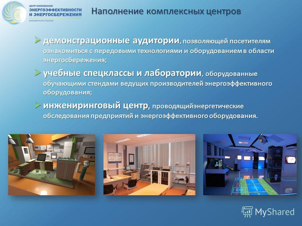 Наполнение комплексных центров демонстрационные аудитории, позволяющей посетителям ознакомиться с передовыми технологиями и оборудованием в области энергосбережения; демонстрационные аудитории, позволяющей посетителям ознакомиться с передовыми технол