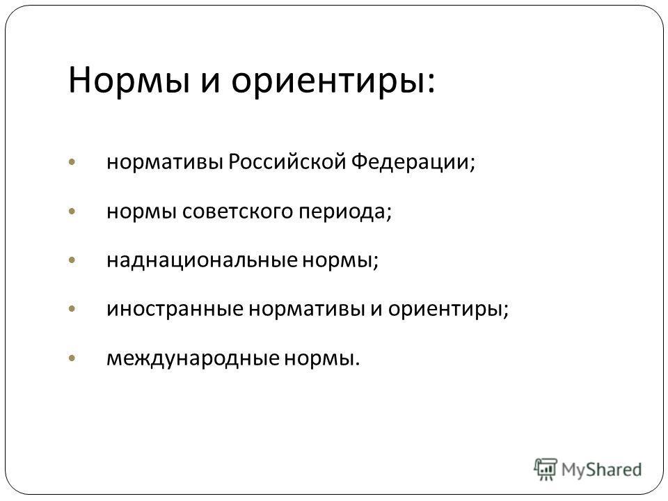 Нормы и ориентиры : нормативы Российской Федерации ; нормы советского периода ; наднациональные нормы ; иностранные нормативы и ориентиры ; международные нормы.