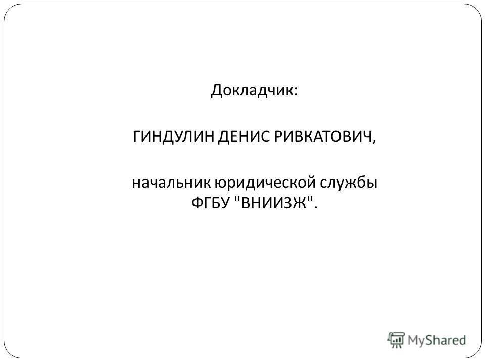 Докладчик : ГИНДУЛИН ДЕНИС РИВКАТОВИЧ, начальник юридической службы ФГБУ  ВНИИЗЖ .