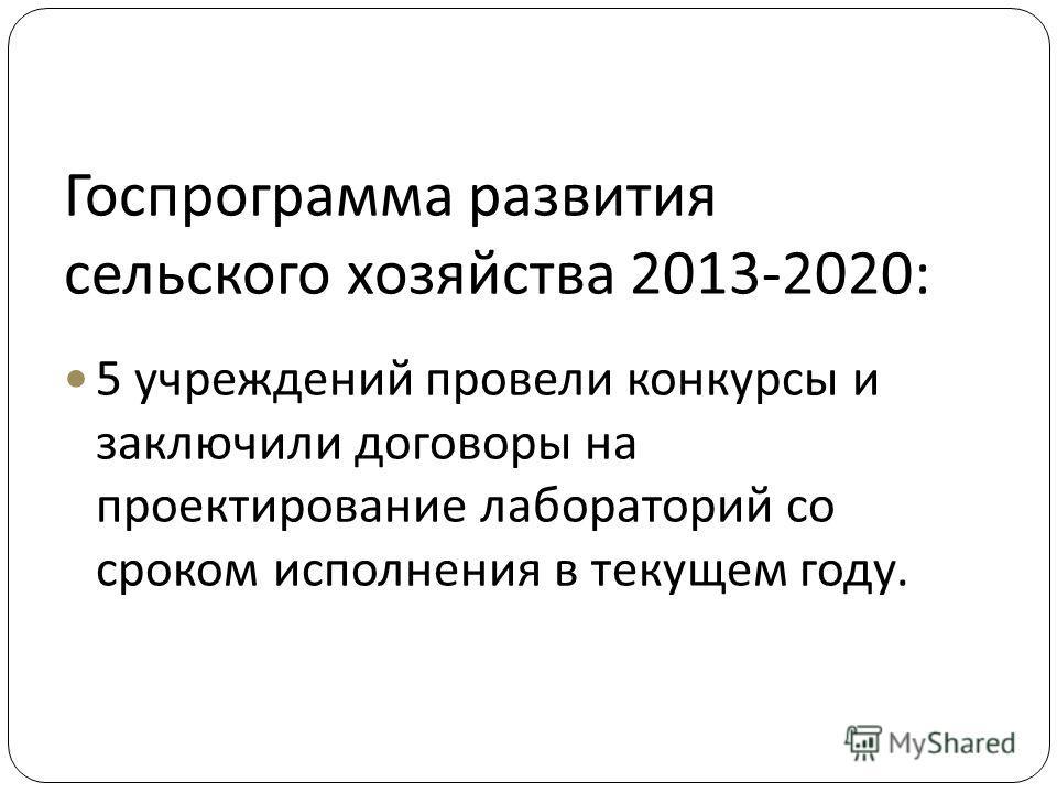 Госпрограмма развития сельского хозяйства 2013-2020: 5 учреждений провели конкурсы и заключили договоры на проектирование лабораторий со сроком исполнения в текущем году.