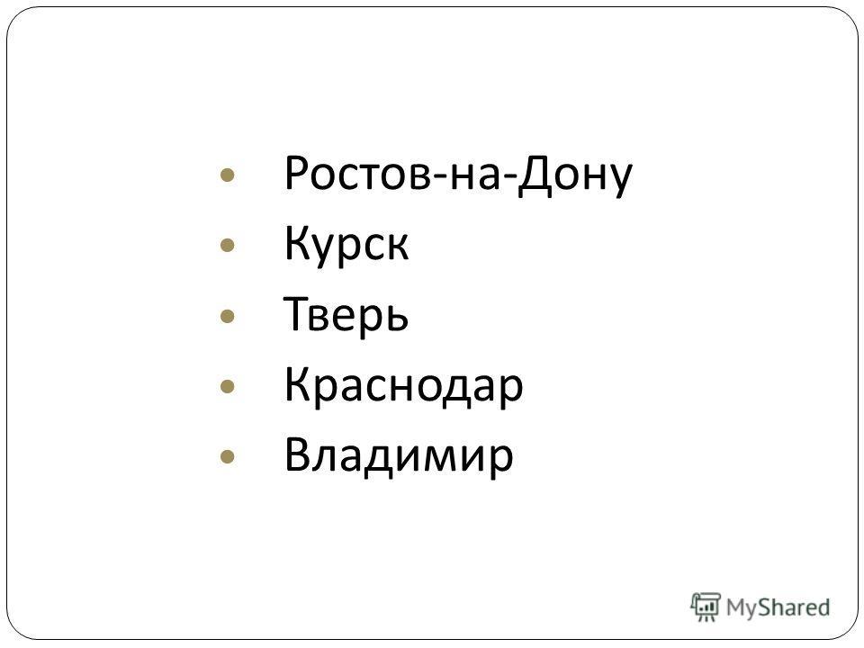 Ростов - на - Дону Курск Тверь Краснодар Владимир