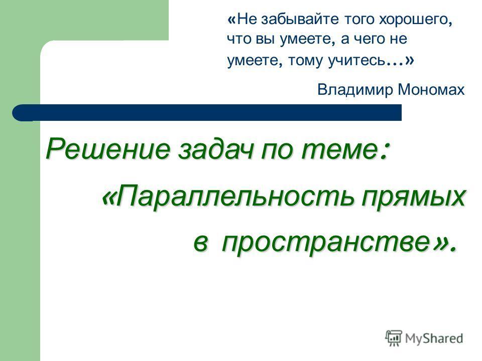 « Не забывайте того хорошего, что вы умеете, а чего не умеете, тому учитесь …» Владимир Мономах Решение задач по теме : « Параллельность прямых в пространстве ».