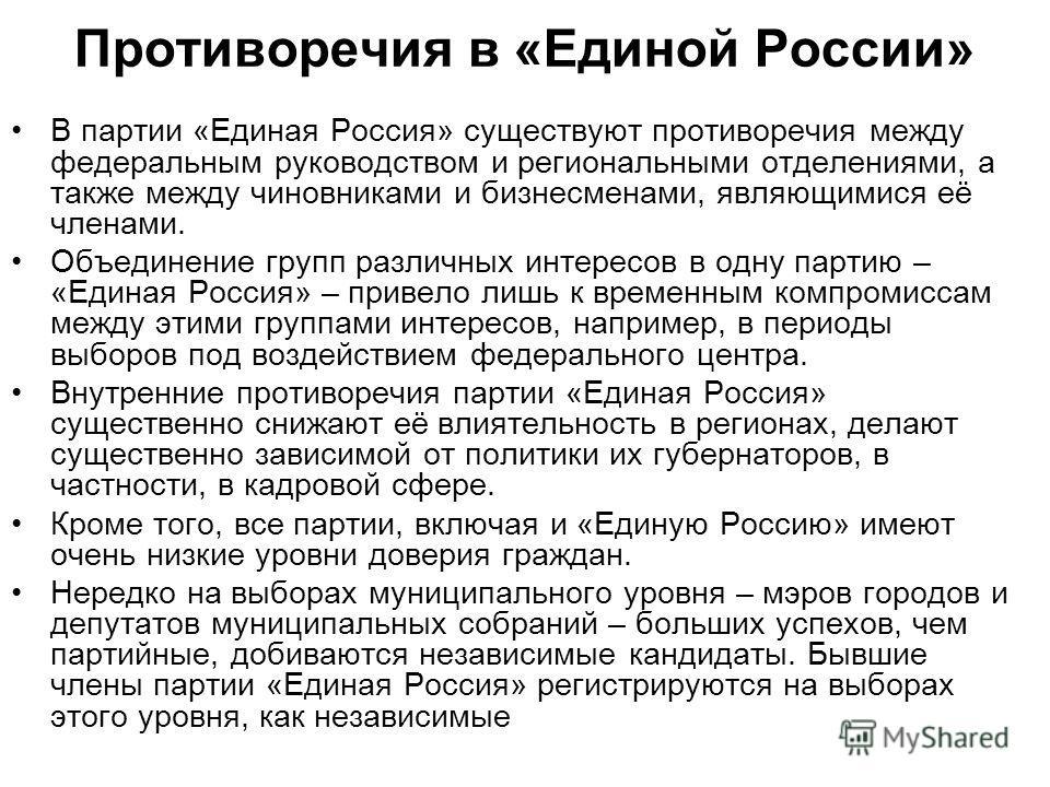 Противоречия в «Единой России» В партии «Единая Россия» существуют противоречия между федеральным руководством и региональными отделениями, а также между чиновниками и бизнесменами, являющимися её членами. Объединение групп различных интересов в одну