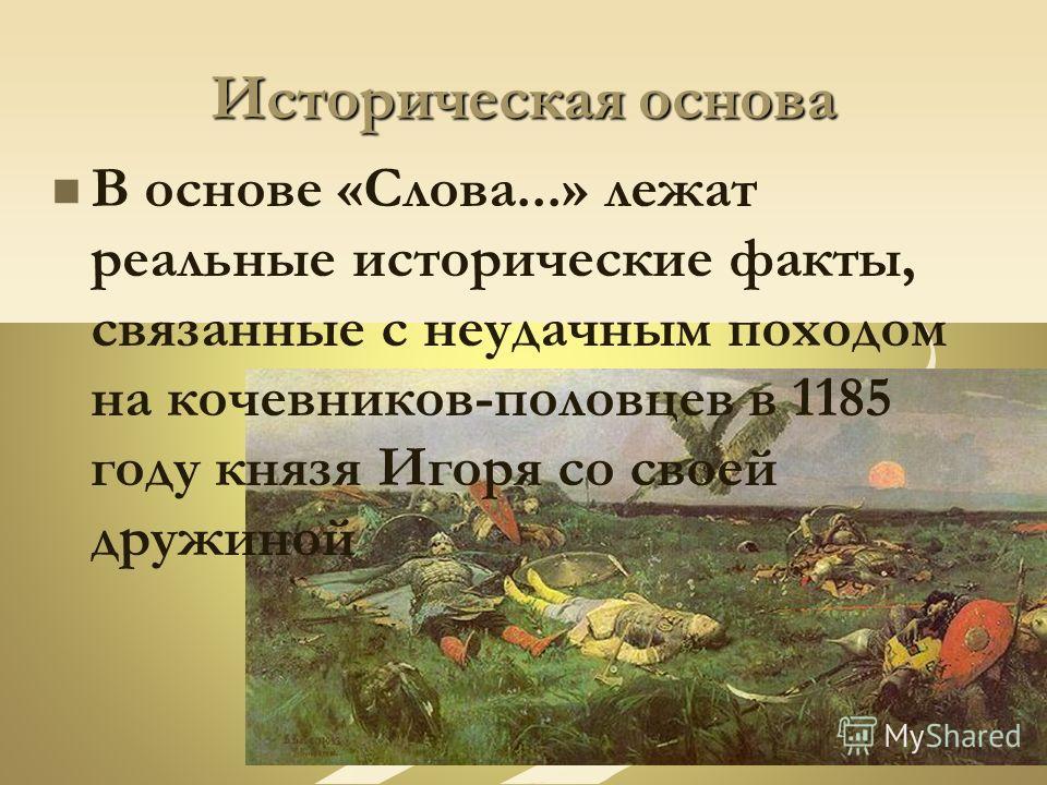 Историческая основа В основе «Слова...» лежат реальные исторические факты, связанные с неудачным походом на кочевников-половцев в 1185 году князя Игоря со своей дружиной