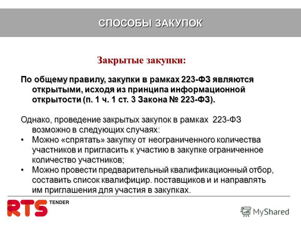 СПОСОБЫ ЗАКУПОК Закрытые закупки: По общему правилу, закупки в рамках 223-ФЗ являются открытыми, исходя из принципа информационной открытости (п. 1 ч. 1 ст. 3 Закона 223-ФЗ). Однако, проведение закрытых закупок в рамках 223-ФЗ возможно в следующих сл