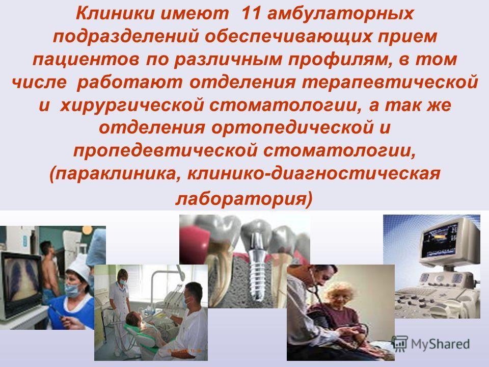 Клиники имеют 11 амбулаторных подразделений обеспечивающих прием пациентов по различным профилям, в том числе работают отделения терапевтической и хирургической стоматологии, а так же отделения ортопедической и пропедевтической стоматологии, (паракли