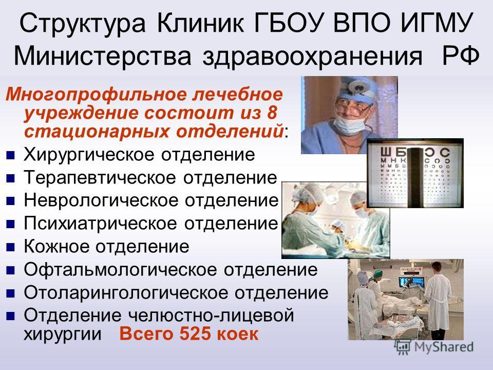 Структура Клиник ГБОУ ВПО ИГМУ Министерства здравоохранения РФ Многопрофильное лечебное учреждение состоит из 8 стационарных отделений: Хирургическое отделение Терапевтическое отделение Неврологическое отделение Психиатрическое отделение Кожное отдел