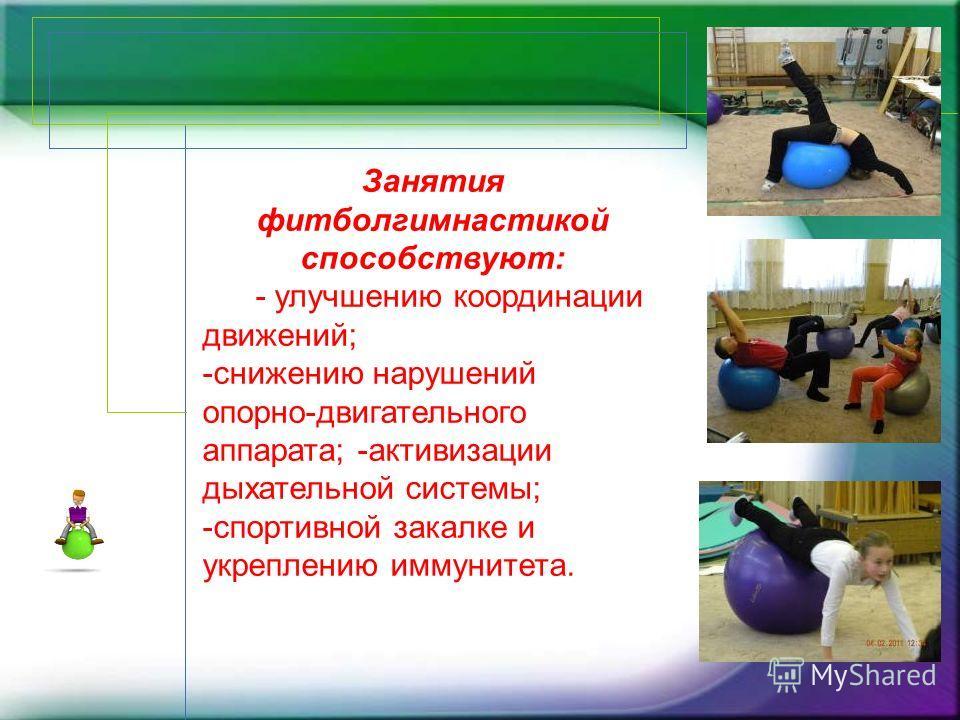 Занятия фитболгимнастикой способствуют: - улучшению координации движений; -снижению нарушений опорно-двигательного аппарата; -активизации дыхательной системы; -спортивной закалке и укреплению иммунитета.