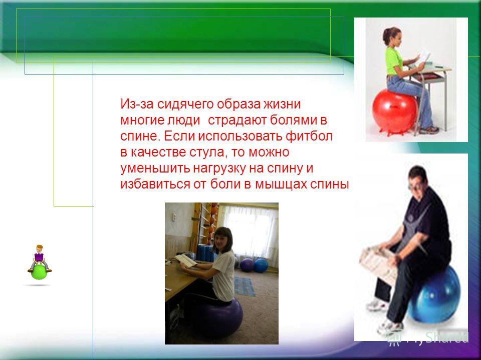 Из-за сидячего образа жизни многие люди страдают болями в спине. Если использовать фитбол в качестве стула, то можно уменьшить нагрузку на спину и избавиться от боли в мышцах спины