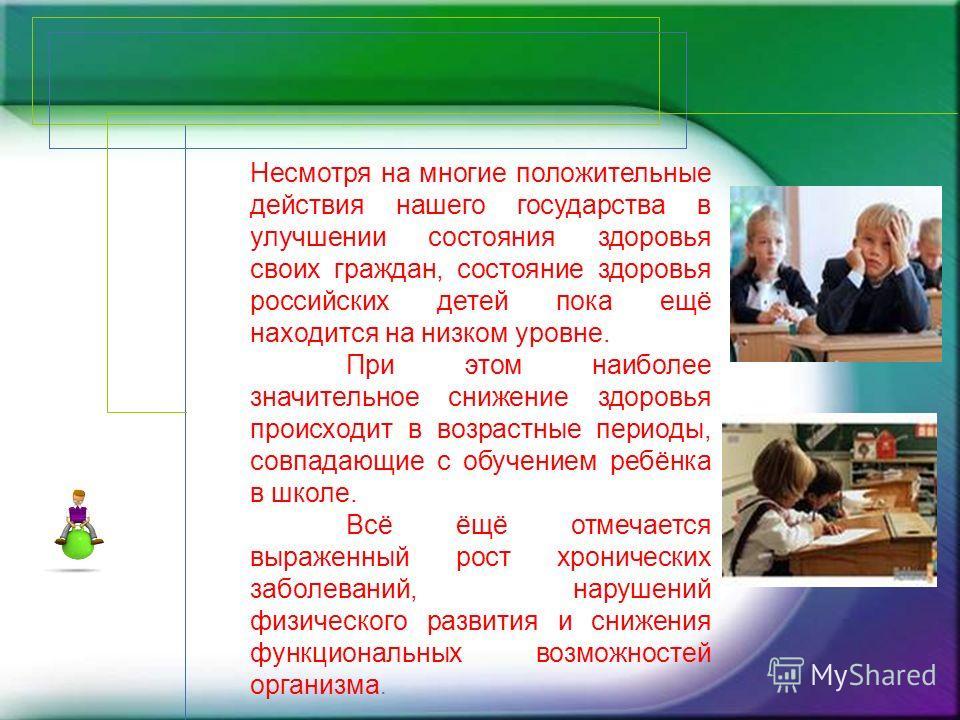 Несмотря на многие положительные действия нашего государства в улучшении состояния здоровья своих граждан, состояние здоровья российских детей пока ещё находится на низком уровне. При этом наиболее значительное снижение здоровья происходит в возрастн