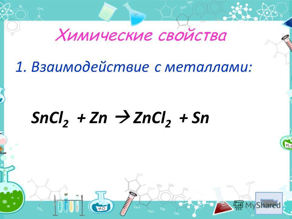 Химические свойства 1. Взаимодействие с металлами: SnCl 2 + Zn ZnCl 2 + Sn