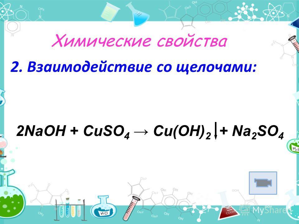 Химические свойства 2. Взаимодействие со щелочами: 2NaОН + CuSO 4 Cu(OH) 2 + Na 2 SO 4
