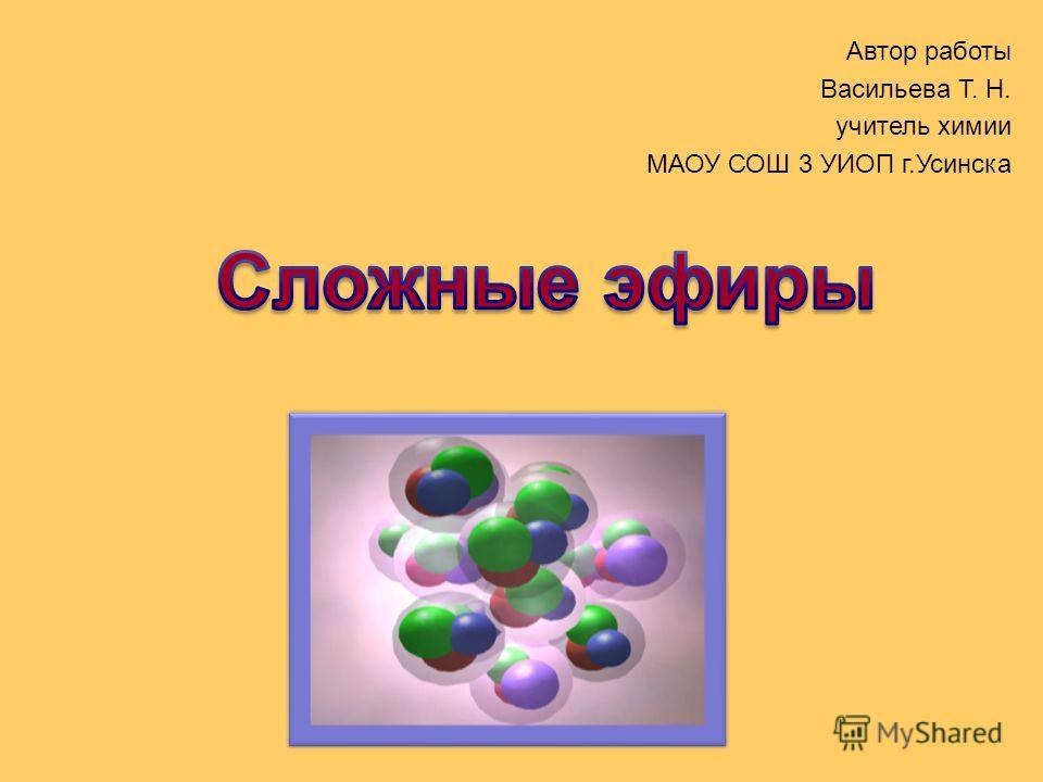 Автор работы Васильева Т. Н. учитель химии МАОУ СОШ 3 УИОП г.Усинска