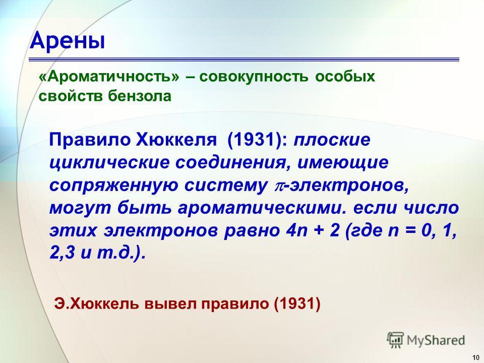 10 Арены «Ароматичность» – совокупность особых свойств бензола Правило Хюккеля (1931): плоские циклические соединения, имеющие сопряженную систему -электронов, могут быть ароматическими. если число этих электронов равно 4n + 2 (где n = 0, 1, 2,3 и т.