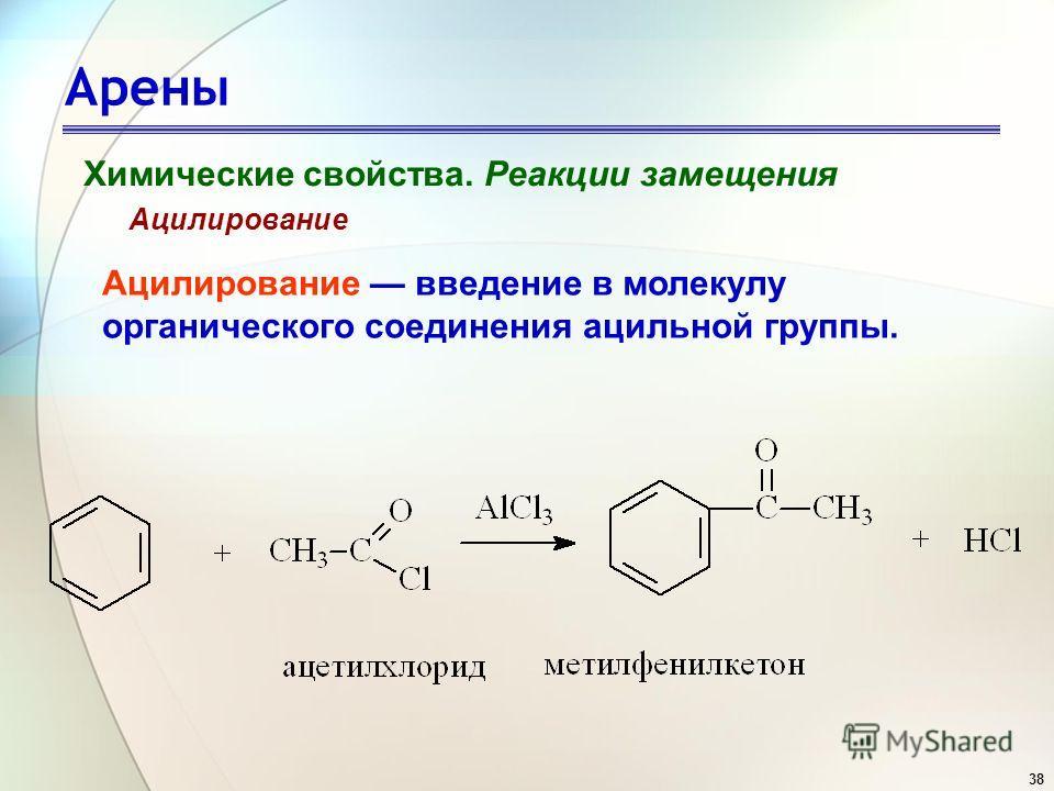 38 Арены Химические свойства. Реакции замещения Ацилирование Ацилирование введение в молекулу органического соединения ацильной группы.