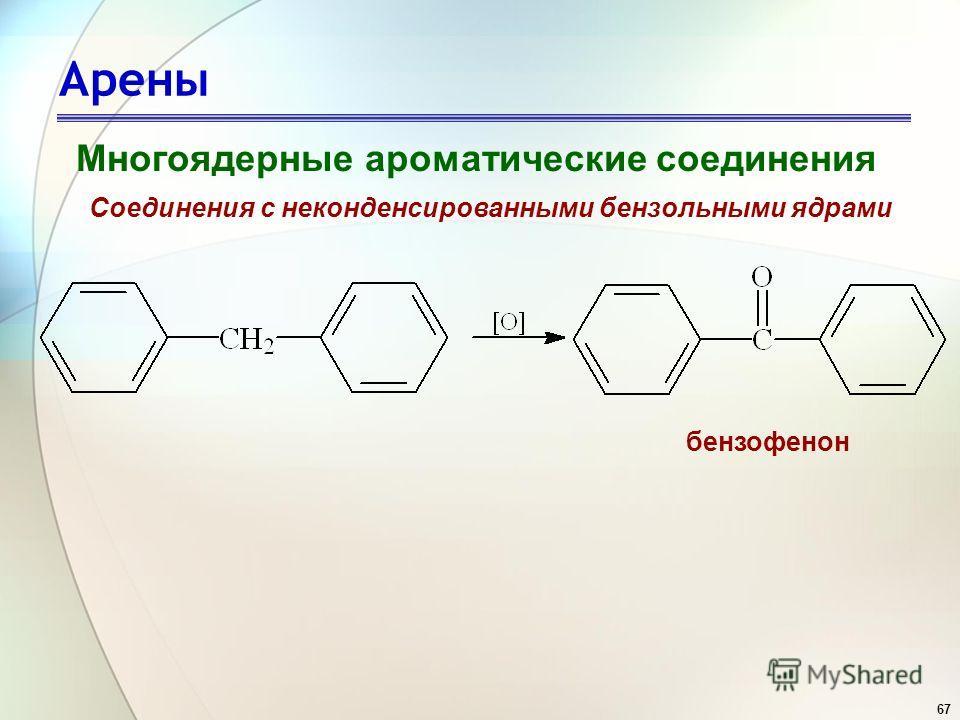 67 Арены Многоядерные ароматические соединения Соединения с неконденсированными бензольными ядрами бензофенон