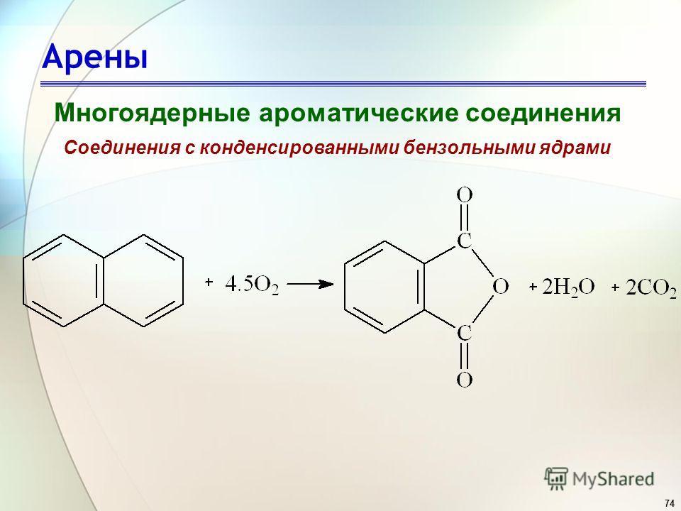 74 Арены Многоядерные ароматические соединения Соединения с конденсированными бензольными ядрами
